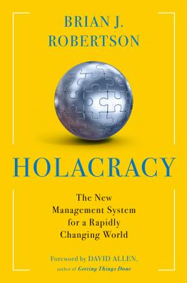 Holacracy: The New Management System for a Rapidly Changing World - Robertson, Brian J