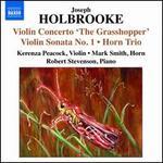Holbrooke: Violin Concerto 'The Grasshopper'; Violin Sonata No. 1; Horn Trio