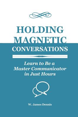 Holding Magnetic Conversations: Learn to Be a Master Communicator in Just Hours - Dennis, W James