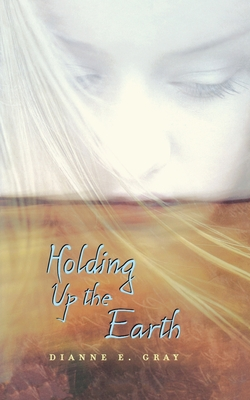 Holding Up the Earth - Gray, Dianne