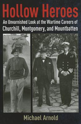 Hollow Heroes: An Unvarnished Look at the Wartime Careers of Churchill, Montgomery and Mountbatten - Arnold, Michael