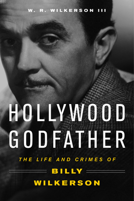 Hollywood Godfather: The Life and Crimes of Billy Wilkerson - Wilkerson, W. R., III