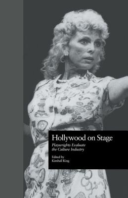 Hollywood on Stage: Playwrights Evaluate the Culture Industry - King, Kimball