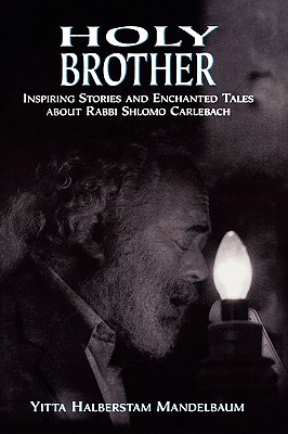 Holy Brother: Inspiring Stories and Enchanted Tales about Rabbi Shlomo Carlebach - Mandelbaum, Yitta Halberstam, and Wiesel, Elie (Foreword by)