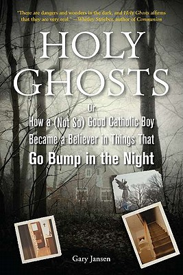 Holy Ghosts: Or, How a (Not So) Good Catholic Boy Became a Believer in Things That Go Bump in the Night - Jansen, Gary