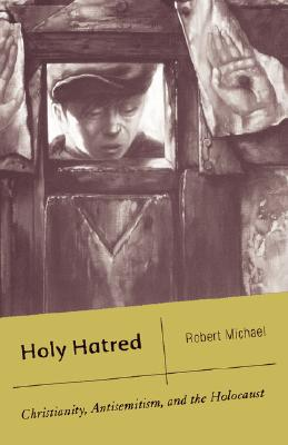 Holy Hatred: Christianity, Antisemitism, and the Holocaust - Michael, R