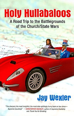 Holy Hullabaloos: A Road Trip to the Battlegrounds of the Church/State Wars - Wexler, Jay D