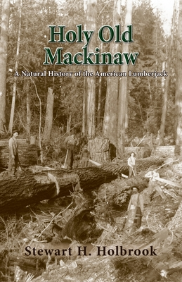 Holy Old Mackinaw: A Natural History of the American Lumberjack - Holbrook, Stewart H