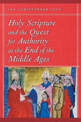 Holy Scripture and the Quest for Authority at the End of the Middle Ages - Levy, Ian Christopher