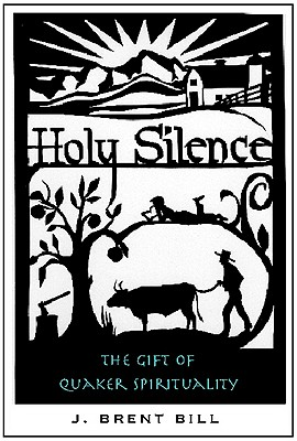Holy Silence: The Gift of Quaker Spirituality - Bill, J Brent