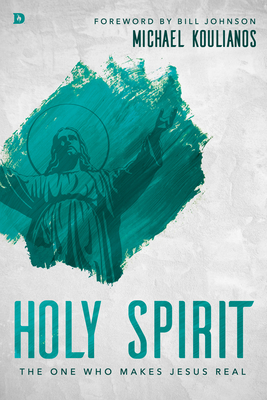 Holy Spirit: The One Who Makes Jesus Real - Koulianos, Michael, and Johnson, Bill (Foreword by)