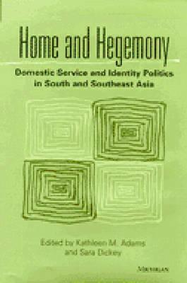 Home and Hegemony: Domestic Service and Identity Politics in South and Southeast Asia - Adams, Kathleen M (Editor), and Dickey, Sara (Editor)