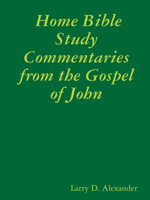 Home Bible Study Commentaries from the Gospel of John - Alexander, Larry D