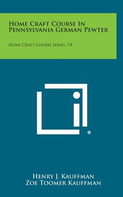 Home Craft Course in Pennsylvania German Pewter: Home Craft Course Series, V8 - Kauffman, Henry J, and Kauffman, Zoe Toomer (Illustrator), and Osburn, Burl N (Introduction by)
