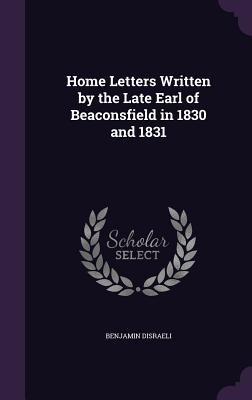 Home Letters Written by the Late Earl of Beaconsfield in 1830 and 1831 - Disraeli, Benjamin