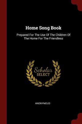 Home Song Book: Prepared for the Use of the Children of the Home for the Friendless - Anonymous