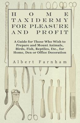 Home Taxidermy or Pleasure and Profit - A Guide for Those Who Wish to Prepare and Mount Animals, Birds, Fish, Reptiles, Etc., for Home, Den or Office Decoration - Farnham, Albert