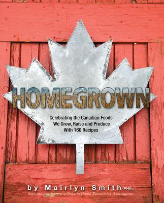 Homegrown: Celebrating the Canadian Foods We Grow, Raise and Produce - The Ontario Home Economics Association, and Smith, Mairlyn (Editor)