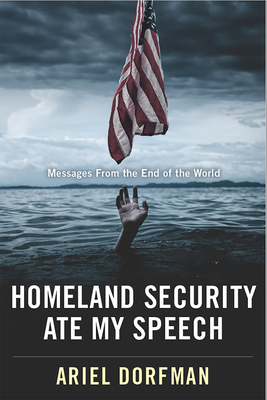 Homeland Security Ate My Speech: Messages from the End of the World - Dorfman, Ariel