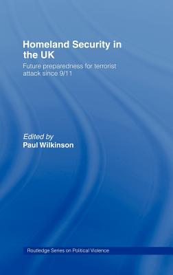 Homeland Security in the UK: Government Preparations for Terrorist Attacks Since 9/11 - Wilkinson, Paul
