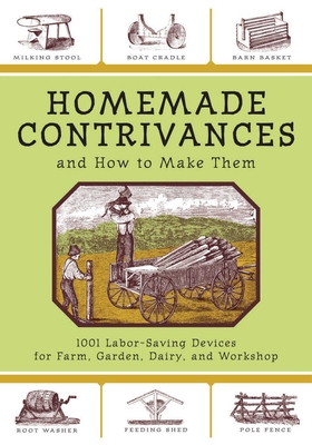 Homemade Contrivances and How to Make Them: 1001 Labor-Saving Devices for Farm, Garden, Dairy, and Workshop - Skyhorse Publishing (Editor)