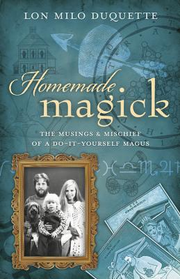 Homemade Magick: The Musings & Mischief of a Do-It-Yourself Magus - DuQuette, Lon Milo