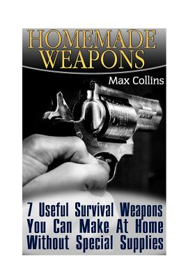 Homemade Weapons: 7 Useful Survival Weapons You Can Make at Home Without Special Supplies - Collins, Max