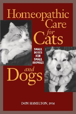 Homeopathic Care for Cats and Dogs: Small Doses for Small Animals - Hamilton, Donald, and Hamilton, Don