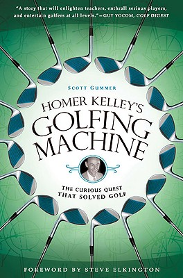 Homer Kelley's Golfing Machine: The Curious Quest That Solved Golf - Gummer, Scott
