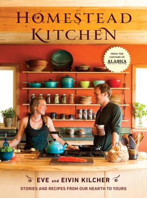 Homestead Kitchen: Stories and Recipes from Our Hearth to Yours - Kilcher, Eivin, and Kilcher, Eve, and Jewel (Foreword by)