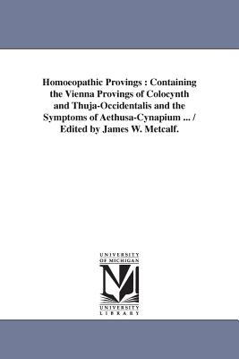 Homoeopathic Provings: Containing the Vienna Provings of Colocynth and Thuja-Occidentalis and the Symptoms of Aethusa-Cynapium ... / Edited by James W. Metcalf. - Metcalf, James W