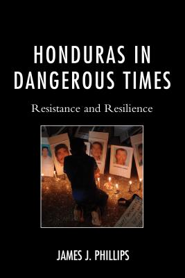 Honduras in Dangerous Times: Resistance and Resilience - Phillips, James