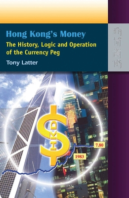 Hong Kong's Money: The History, Logic and Operation of the Currency Peg - Latter, Tony
