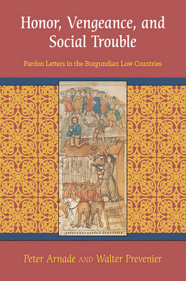 Honor, Vengeance, and Social Trouble: Pardon Letters in the Burgundian Low Countries - Arnade, Peter, and Prevenier, Walter