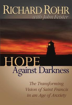 Hope Against Darkness: The Transforming Vision of Saint Francis in an Age of Anxiety - Rohr, Richard, Father, O.F.M., and Feister, John Bookser