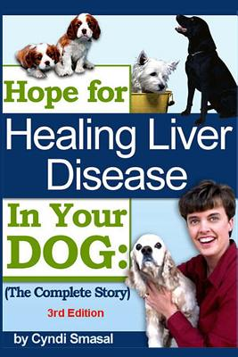 Hope for Healing Liver Disease in Your Dog: The Complete Story - Smasal, Cyndi