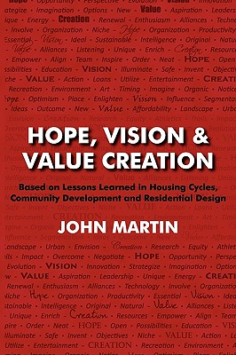 Hope, Vision & Value Creation, Based on Lessons Learned in Housing Cycles, Community Development and Residential Design - Martin, John