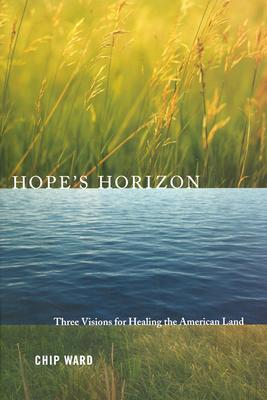Hope's Horizon: Three Visions for Healing the American Land - Ward, Chip
