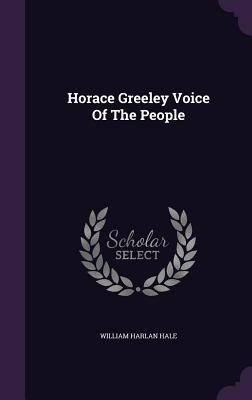 Horace Greeley Voice of the People - Hale, William Harlan