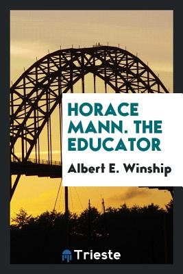 Horace Mann. the Educator - Winship, Albert E