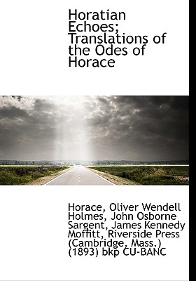 Horatian Echoes; Translations of the Odes of Horace - Horace, and Holmes, Oliver Wendell, Jr., and Sargent, John Osborne