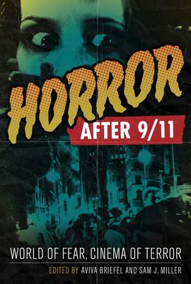 Horror After 9/11: World of Fear, Cinema of Terror - Briefel, Aviva (Editor), and Miller, Sam J (Editor)