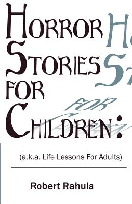 Horror Stories for Children: (a.K.A. Life Lessons for Adults) - Rahula, Robert