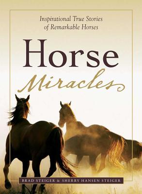 Horse Miracles: Inspirational True Stories of Remarkable Horses - Steiger, Brad