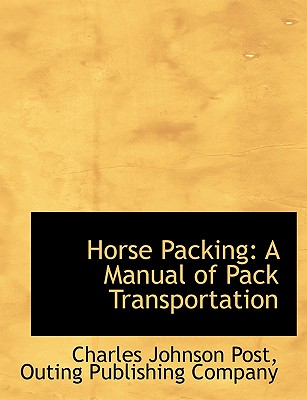 Horse Packing: A Manual of Pack Transportation - Post, Charles Johnson, and Outing Publishing Company, Publishing Company (Creator)