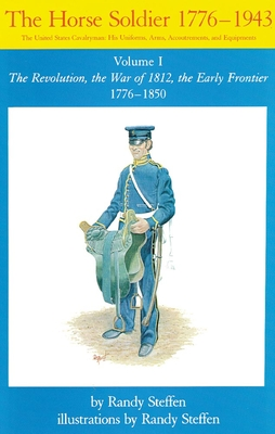 Horse Soldier, 1776-1850: The Revolution, the War of 1812, the Early Frontier 1776-1850 - Steffen, Randy