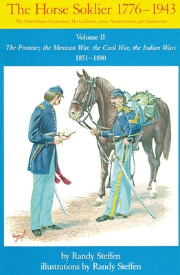Horse Soldier, 1851-1880: The Frontier, the Mexican War, the Civil War, the Indian Wars - Steffen, Randy