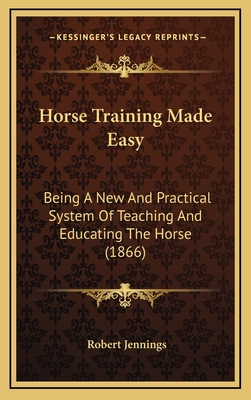 Horse Training Made Easy: Being a New and Practical System of Teaching and Educating the Horse (1866) - Jennings, Robert