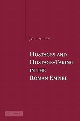 Hostages and Hostage-Taking in the Roman Empire - Allen, Joel