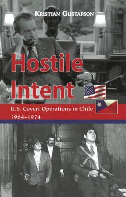 Hostile Intent: U.S. Covert Operations in Chile, 1964-1974 - Gustafson, Kristian